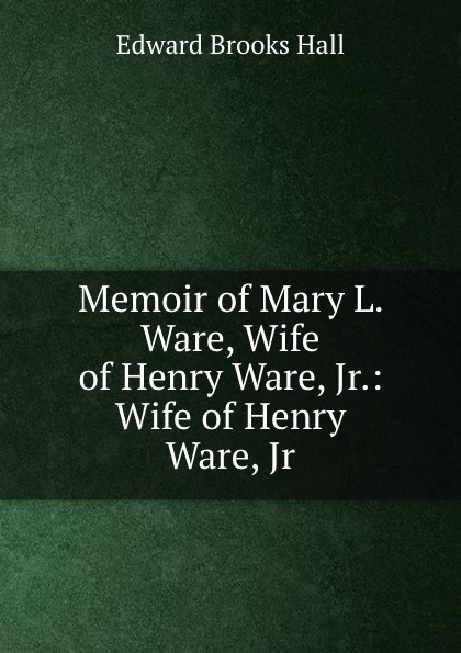 Edward Brooks Hall Memoir of Mary L. Ware, Wife of Henry Ware, Jr.: Wife of Henry Ware, Jr.