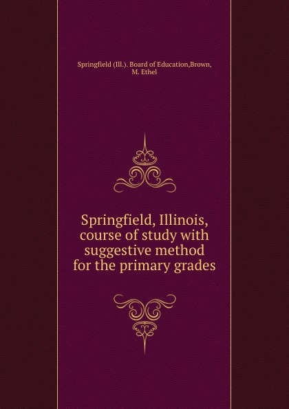 Ill. Board of Education Springfield, Illinois, course of study with suggestive method for the primary grades