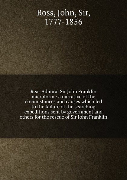 John Ross Rear Admiral Sir John Franklin microform : a narrative of the circumstances and causes which led to the failure of the searching expeditions sent by government and others for the rescue of Sir John Franklin john ross memoirs and correspondence of admiral lord de saumarez vol i