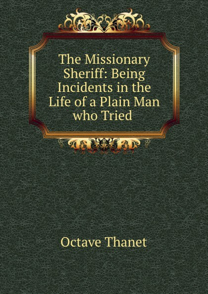 Octave Thanet The Missionary Sheriff: Being Incidents in the Life of a Plain Man who Tried . printio sheriff