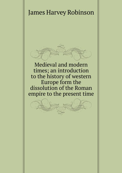 Medieval and modern times; an introduction to the history of western Europe form the dissolution of the Roman empire to the present time