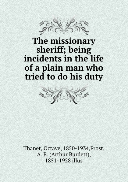 Octave Thanet The missionary sheriff; being incidents in the life of a plain man who tried to do his duty printio sheriff