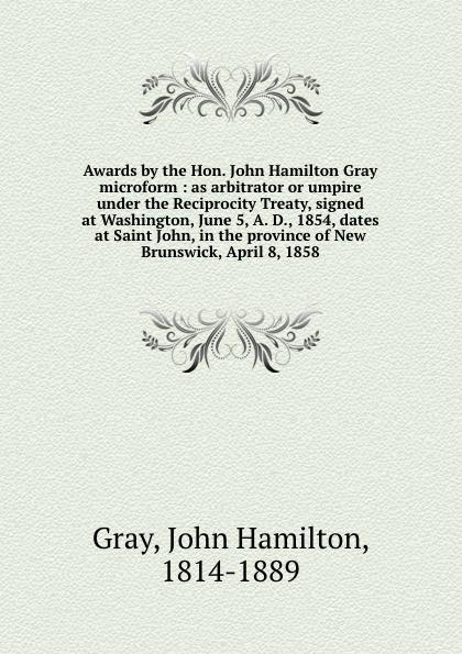 John Hamilton Gray Awards by the Hon. John Hamilton Gray microform : as arbitrator or umpire under the Reciprocity Treaty, signed at Washington, June 5, A. D., 1854, dates at Saint John, in the province of New Brunswick, April 8, 1858 george john gray john siberch bibliographical notes 1886 1895