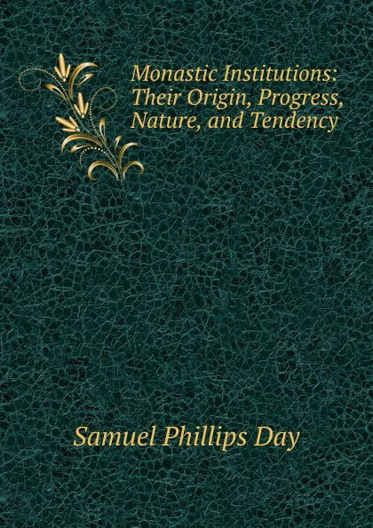 Samuel Phillips Day Monastic Institutions: Their Origin, Progress, Nature, and Tendency . jun wang people institutions and pixels