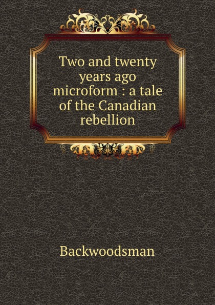 Backwoodsman Two and twenty years ago microform : a tale of the Canadian rebellion the boxer rebellion toronto