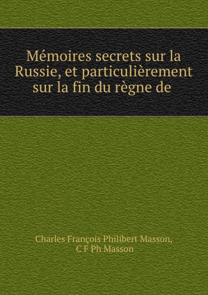 цена Charles François Philibert Masson Memoires secrets sur la Russie, et particulierement sur la fin du regne de . онлайн в 2017 году