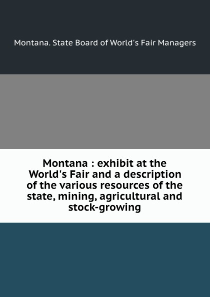 Montana. State Board of World's Fair Managers Montana : exhibit at the World.s Fair and a description of the various resources of the state, mining, agricultural and stock-growing