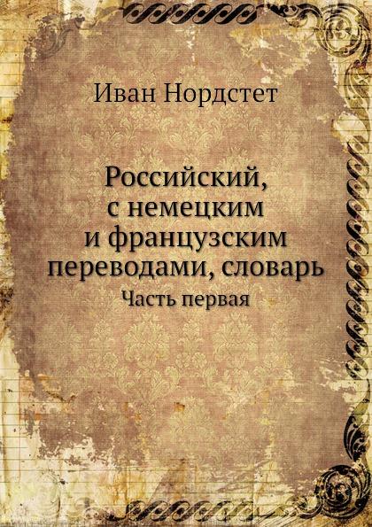 Российский, с немецким и французским переводами, словарь. Часть 1