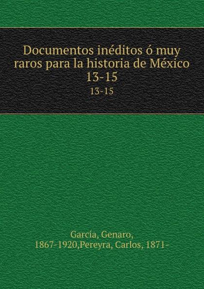 Genaro García Documentos ineditos o muy raros para la historia de Mexico. 13-15 genaro garcía documentos ineditos o muy raros para la historia de mexico volume 1 spanish edition