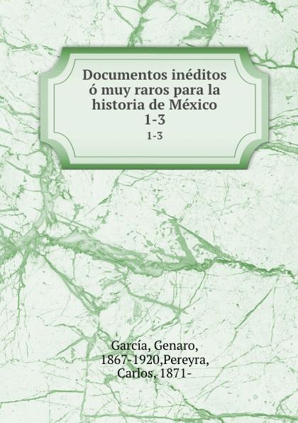 Genaro García Documentos ineditos o muy raros para la historia de Mexico. 1-3 genaro garcía documentos ineditos o muy raros para la historia de mexico volume 1 spanish edition