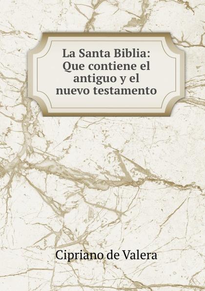 Cipriano de Valera La Santa Biblia: Que contiene el antiguo y el nuevo testamento la santa biblia que consta del antiguo y el nuevo testamento