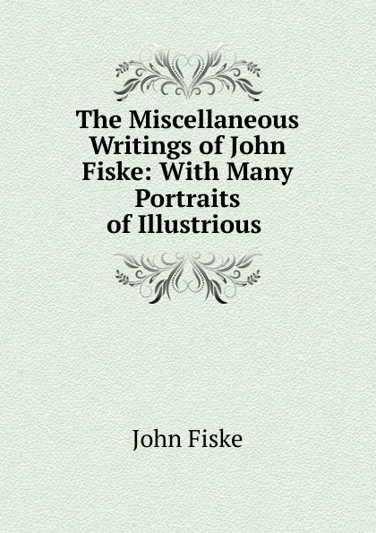 John Fiske The Miscellaneous Writings of John Fiske: With Many Portraits of Illustrious . fiske john tobacco and alcohol