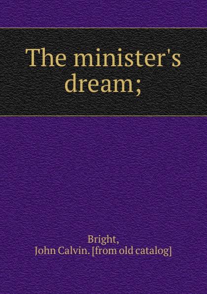John Calvin Bright The minister.s dream;