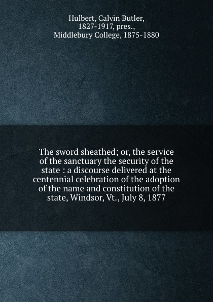 Calvin Butler Hulbert The sword sheathed; or, the service of the sanctuary the security of the state : a discourse delivered at the centennial celebration of the adoption of the name and constitution of the state, Windsor, Vt., July 8, 1877 charles richard tuttle a new centennial history of the state of kansas microform