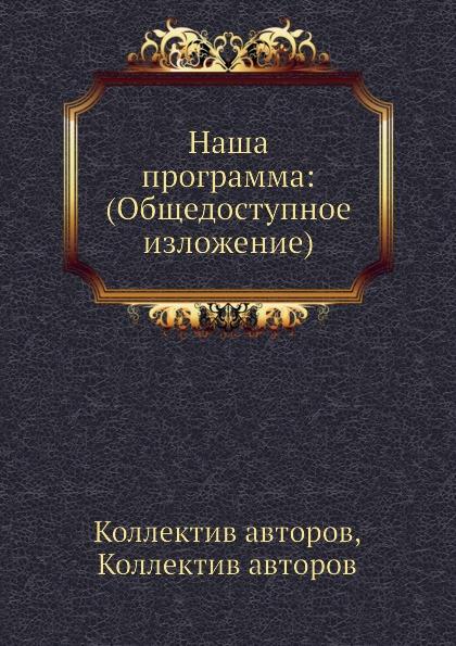 Коллектив авторов Наша программа: (Общедоступное изложение)
