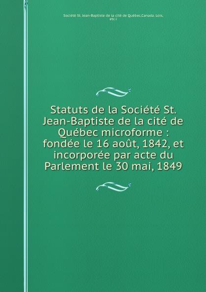 Statuts de la Societe St. Jean-Baptiste de la cite de Quebec microforme : fondee le 16 aout, 1842, et incorporee par acte du Parlement le 30 mai, 1849