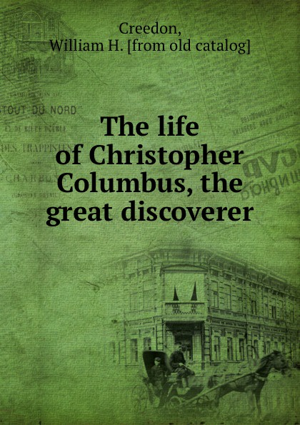 William H. Creedon The life of Christopher Columbus, the great discoverer
