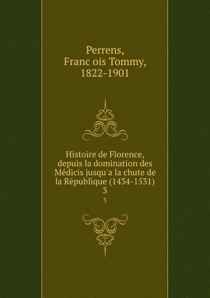 François Tommy Perrens Histoire de Florence, depuis la domination des Medicis jusqu.a la chute de la Republique (1434-1531). 3