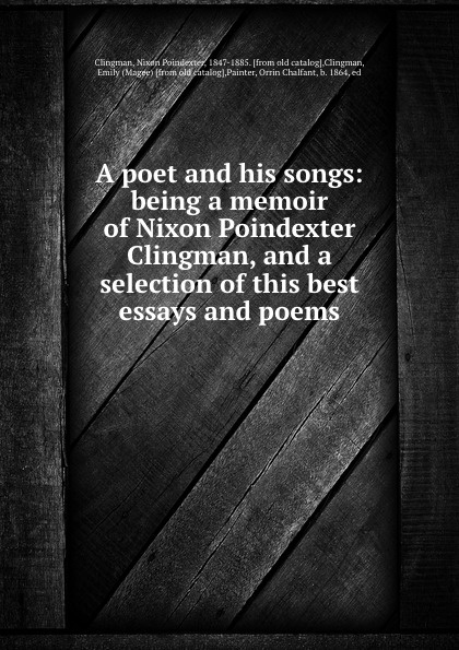 A poet and his songs: being a memoir of Nixon Poindexter Clingman, and a selection of this best essays and poems