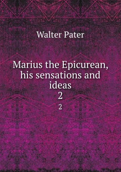 Walter Pater Marius the Epicurean, his sensations and ideas. 2 marius the epicurean