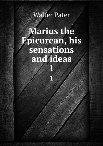 Walter Pater Marius the Epicurean, his sensations and ideas. 1 marius the epicurean