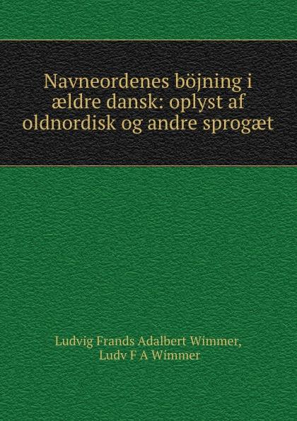 Фото - Ludvig Frands Adalbert Wimmer Navneordenes bojning i aeldre dansk: oplyst af oldnordisk og andre sprogaet андрэ рье andre rieu dreaming
