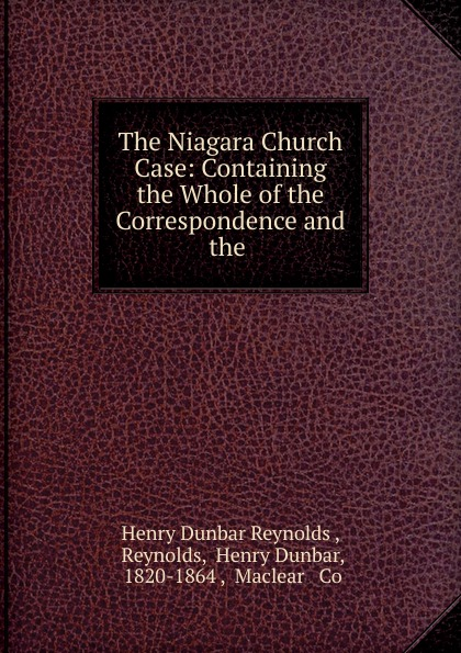 Henry Dunbar Reynolds The Niagara Church Case: Containing the Whole of the Correspondence and the .