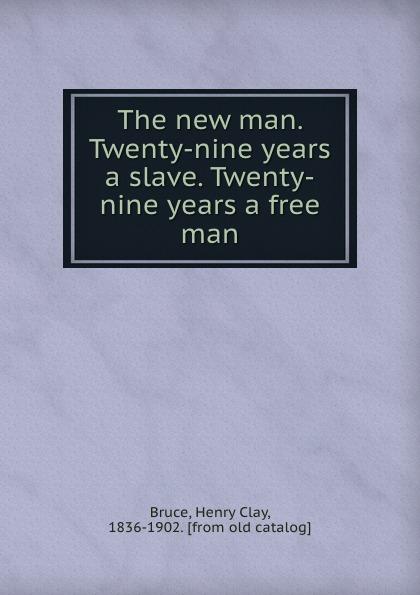 Henry Clay Bruce The new man. Twenty-nine years a slave. Twenty-nine years a free man austin steward twenty two years a slave and forty years a freeman