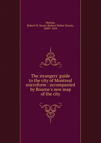 Robert Walter Stuart Mackay The strangers. guide to the city of Montreal microform : accompanied by Bourne.s new map of the city robert walter stuart mackay the traveller s guide to the river st lawrence and lake ontario microform