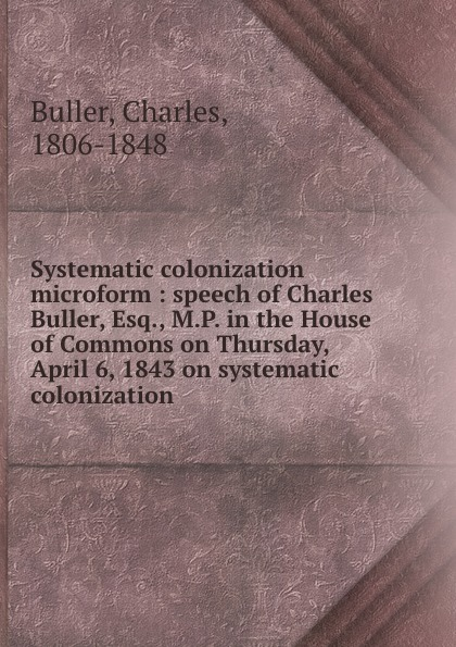 Charles Buller Systematic colonization microform : speech of Charles Buller, Esq., M.P. in the House of Commons on Thursday, April 6, 1843 on systematic colonization buller