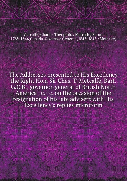 Charles Theophilus Metcalfe Metcalfe The Addresses presented to His Excellency the Right Hon. Sir Chas. T. Metcalfe, Bart. G.C.B., governor-general of British North America . c. . c. on the occasion of the resignation of his late advisers with His Excellency.s replies microform