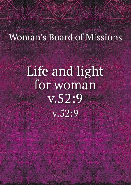 Woman's Board of Missions Life and light for woman. v.52:9 woman s board of missions life and light for woman v 31