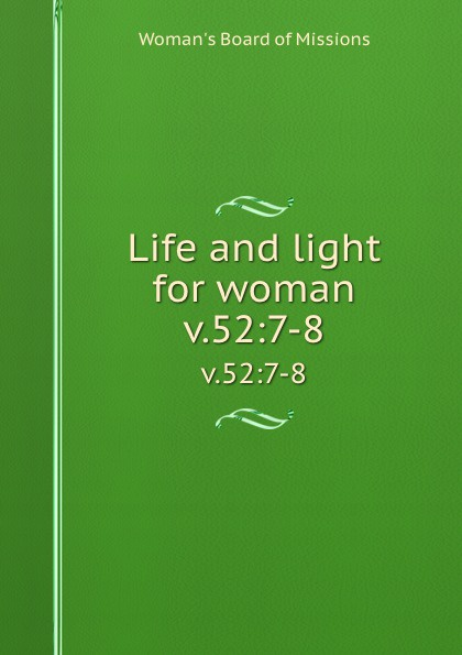 Woman's Board of Missions Life and light for woman. v.52:7-8 woman s board of missions life and light for woman volume 22