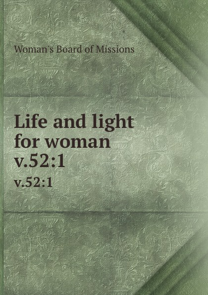 Woman's Board of Missions Life and light for woman. v.52:1 woman s board of missions life and light for woman v 19