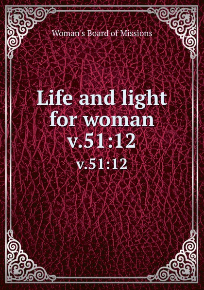 Woman's Board of Missions Life and light for woman. v.51:12 woman s board of missions life and light for woman volume 22
