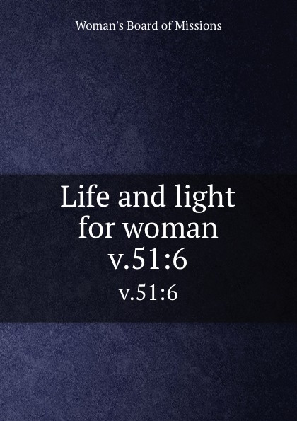 Woman's Board of Missions Life and light for woman. v.51:6 woman s board of missions life and light for woman v 48 6