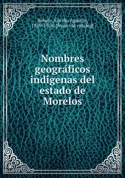 Cecilio Agustín Robelo Nombres geograficos indigenas del estado de Morelos недорго, оригинальная цена