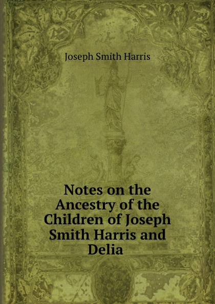 Joseph Smith Harris Notes on the Ancestry of the Children of Joseph Smith Harris and Delia . smith delia the delia collection baking