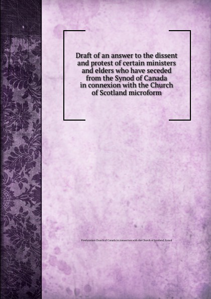 Draft of an answer to the dissent and protest of certain ministers and elders who have seceded from the Synod of Canada in connexion with the Church of Scotland microform
