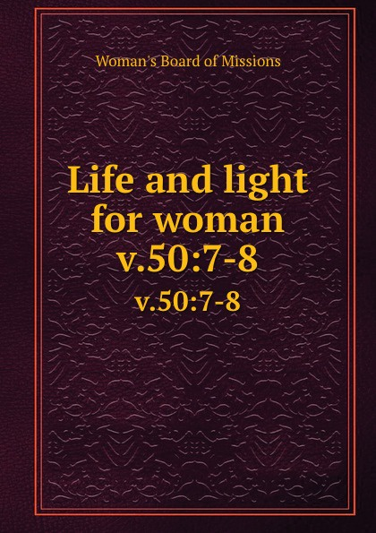 Woman's Board of Missions Life and light for woman. v.50:7-8 woman s board of missions life and light for woman v 31