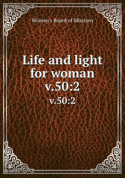 Woman's Board of Missions Life and light for woman. v.50:2 woman s board of missions life and light for woman volume 22