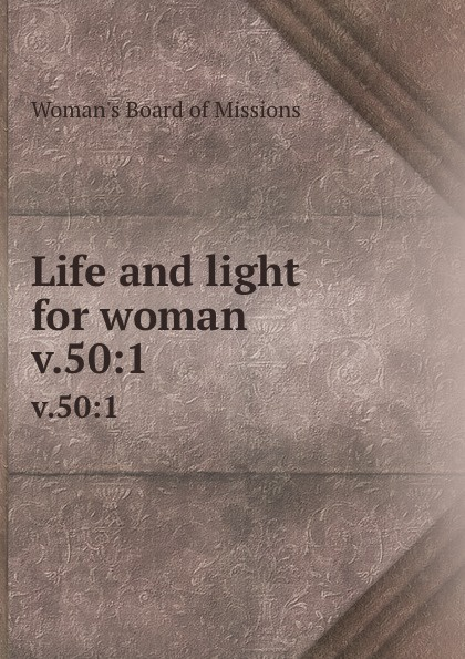 Woman's Board of Missions Life and light for woman. v.50:1 woman s board of missions life and light for woman volume 22