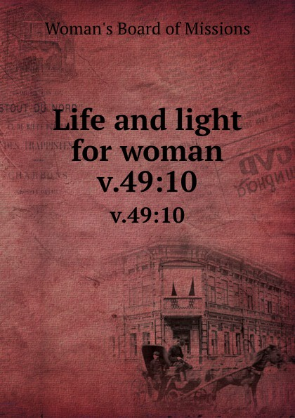 Woman's Board of Missions Life and light for woman. v.49:10 woman s board of missions life and light for woman v 19