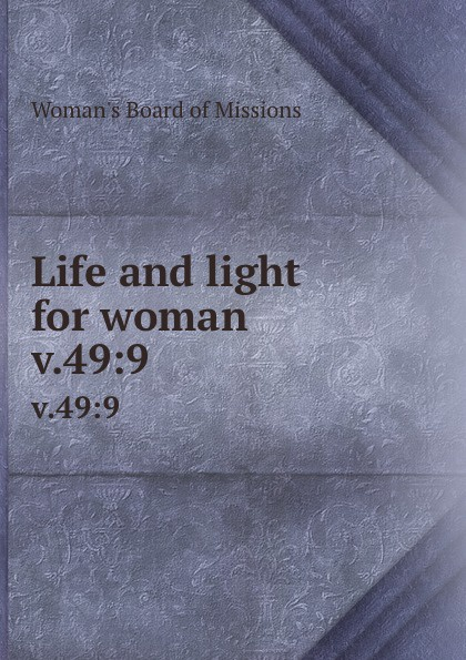 Woman's Board of Missions Life and light for woman. v.49:9 woman s board of missions life and light for woman volume 22