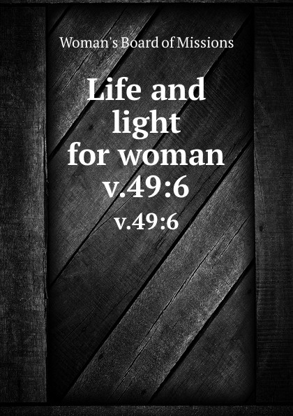 Woman's Board of Missions Life and light for woman. v.49:6 woman s board of missions life and light for woman v 48 6