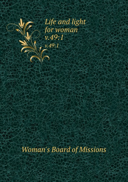 Woman's Board of Missions Life and light for woman. v.49:1 woman s board of missions life and light for woman volume 22