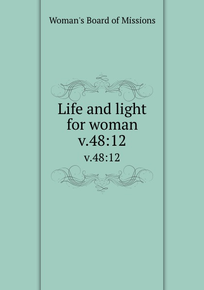Woman's Board of Missions Life and light for woman. v.48:12 woman s board of missions life and light for woman v 31