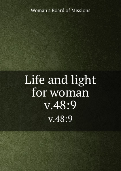 Woman's Board of Missions Life and light for woman. v.48:9 woman s board of missions life and light for woman v 31