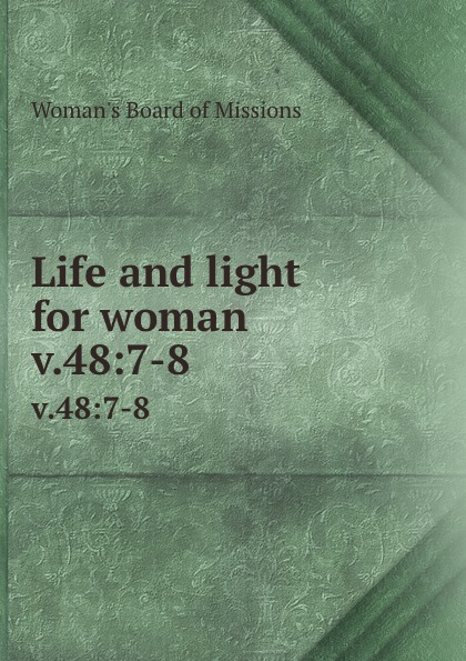 Woman's Board of Missions Life and light for woman. v.48:7-8 woman s board of missions life and light for woman v 31
