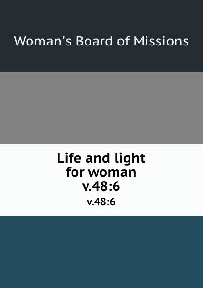 Woman's Board of Missions Life and light for woman. v.48:6 woman s board of missions life and light for woman v 48 6